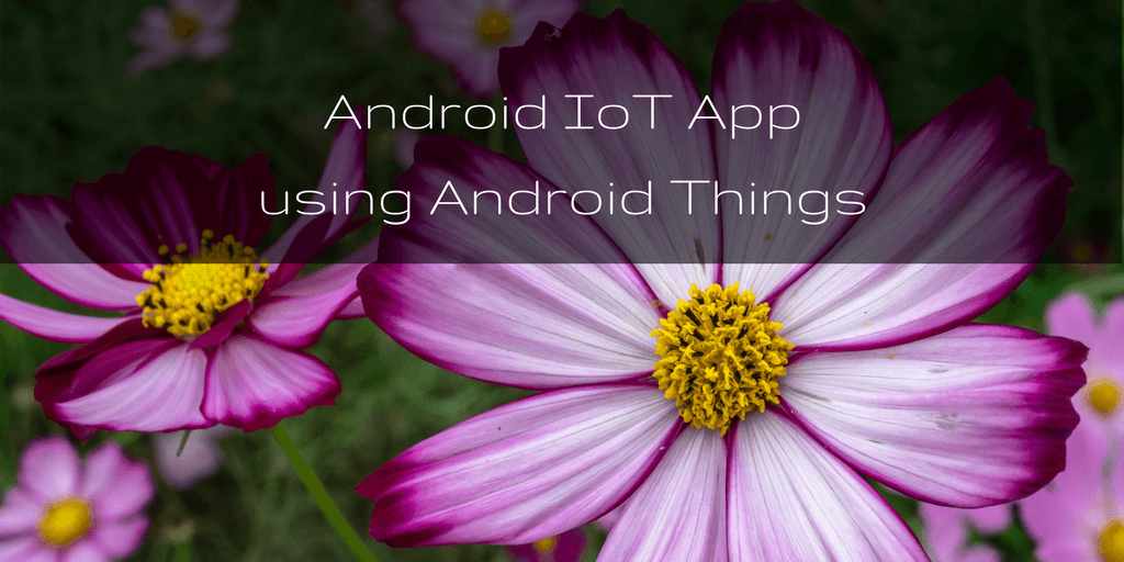 Android IoT app using Android Things tutorial Develop an
