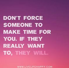 Don T Force Someone To Make Time For You If They Really Want To They Will Love Life Quotes Life Quotes Priorities Quotes