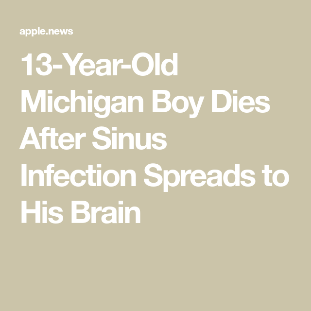 13 Year Old Michigan Boy Dies After Sinus Infection Spreads To His Brain People Sinusitis Sinus Infection 13 Year Olds