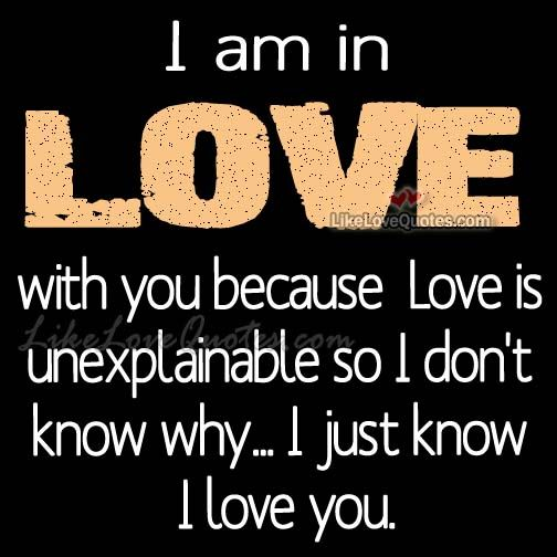 I am in LOVE with you because Love is unexplainable ...