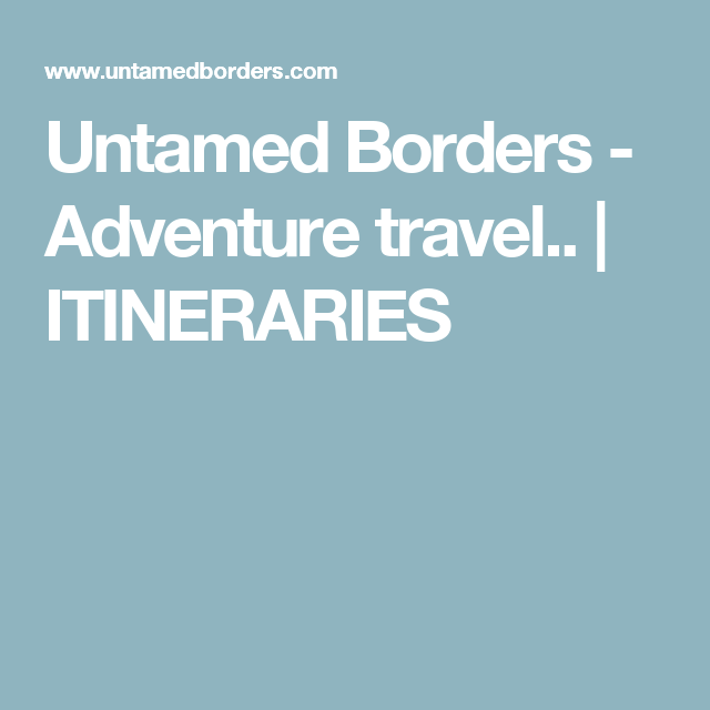 Untamed Borders - Adventure travel.. |   ITINERARIES