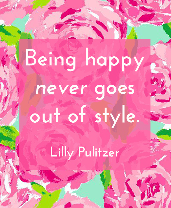 Being Happy Never Goes Out Of Style Quotes Motivation Amazing Lilly Pulitzer Quotes
