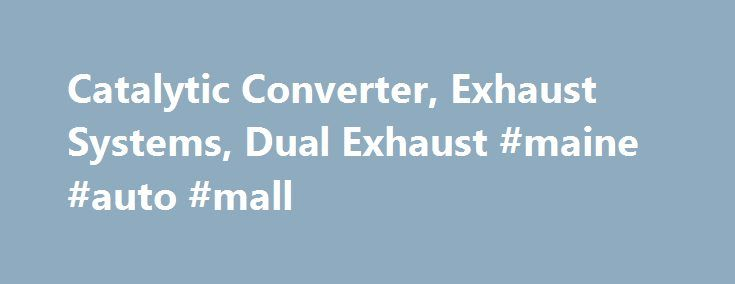 Maine Auto Mall >> Catalytic Converter Exhaust Systems Dual Exhaust Maine Auto