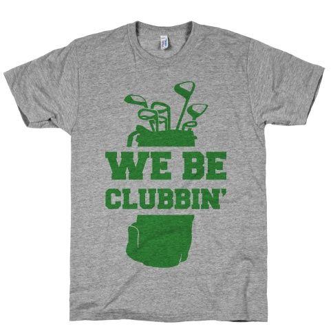 We Be Clubbin T Shirt Clothes Golf Golf Shirts Golf Tips