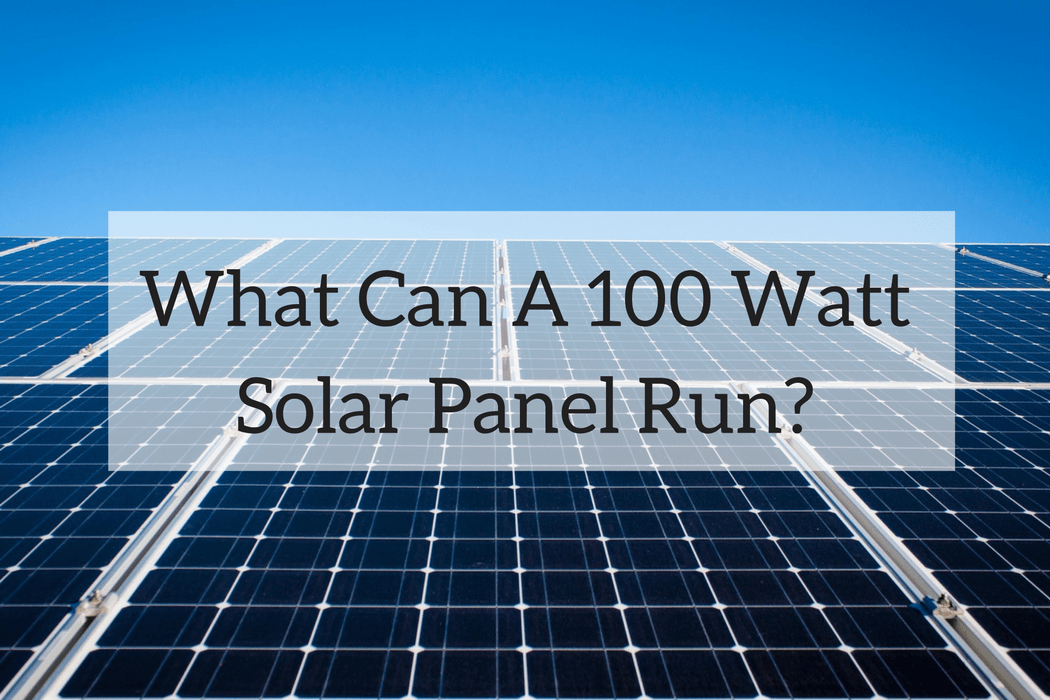 What Can A 100 Watt Solar Panel Run A Look At A Small System 100 Watt Solar Panel Solar Solar Panels