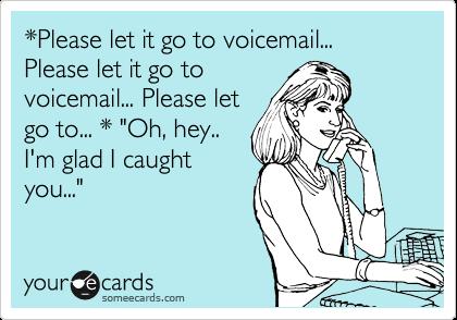 *Please let it go to voicemail... Please let it go to voicemail... Please let go to... * 'Oh, hey.. I'm glad I caught you...'