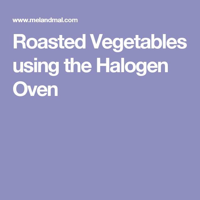 Roast Vegetables In Microwave Convection Oven: Roasted Vegetables Using The Halogen Oven