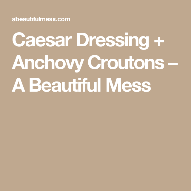 Caesar Dressing + Anchovy Croutons – A Beautiful Mess