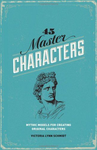 45 Master Characters, Revised Edition: Mythic Models for Creating Original Characters by Victoria Lynn Schmidt