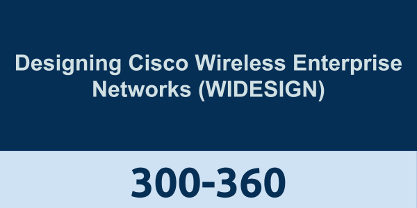 300-360: Designing Cisco Wireless Enterprise Networks