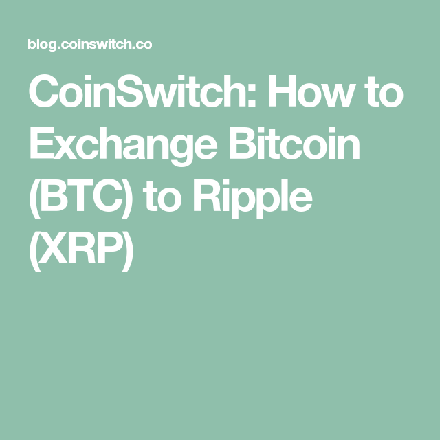 CoinSwitch: How to Exchange Bitcoin (BTC) to Ripple (XRP)