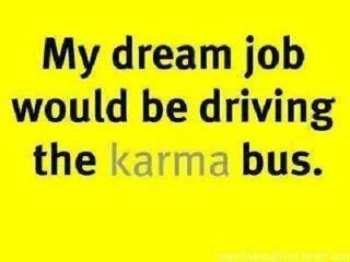 Yes! And the second bus I would drive would be the carma buss.  That's right.  A special bus for people that can't spell.