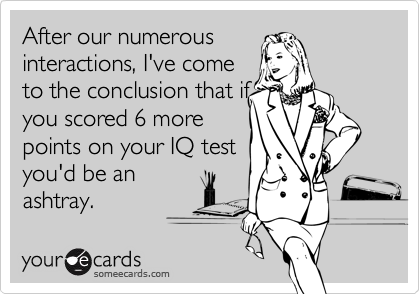 After our numerous interactions, I've come to the conclusion that if you scored 6 more points on your IQ test you'd be an ashtray.