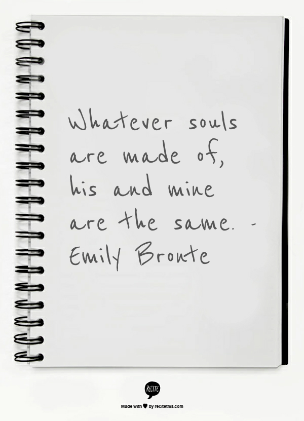 Whatever souls are made of, his and mine are the same.  -Emily Bronte