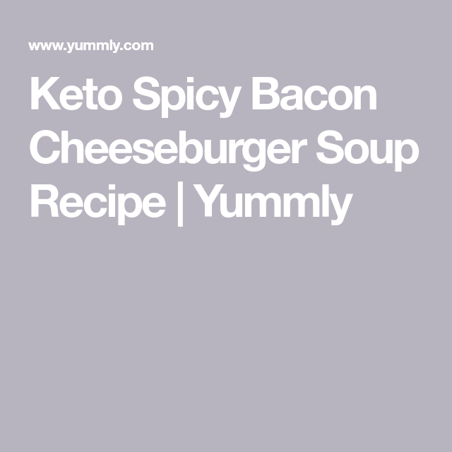 Keto Spicy Bacon Cheeseburger Soup Recipe | Yummly
