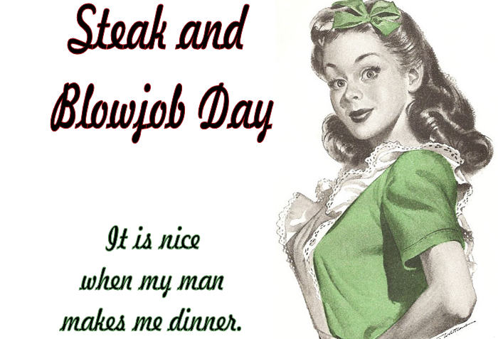 steak and blow jobs If you didn't know that already, I pity you.