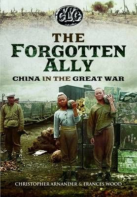 Betrayed Ally: China in the Great War by Christopher Arnander, Frances Wood