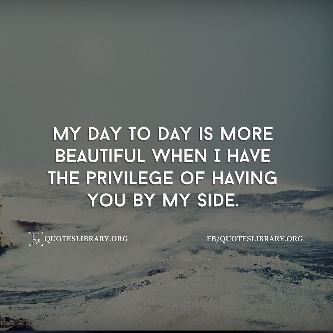 Good Morning My Love Quotes For Him My Day To Day Is More Beautiful When I Have The Privilege Of