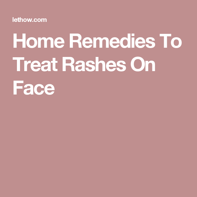Home Remedies To Treat Rashes On Face   Rash on face, Home ...