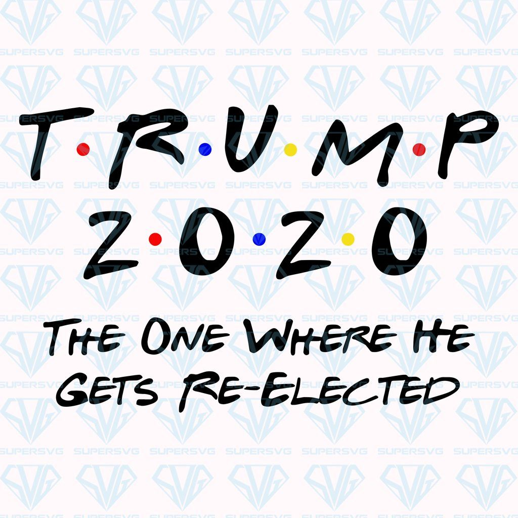Trump 2020 The One Where He Gets ReElected SVG Files For