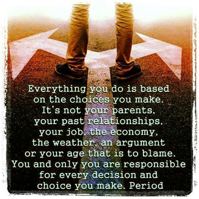 """As quoted:   """"My favorite college professor gave me three C's to live by...choices, chances, and consequences. When you make choices, you take chances (something good could happen and/or something bad could happen). Your consequences are a direct result of the choices and chances."""""""