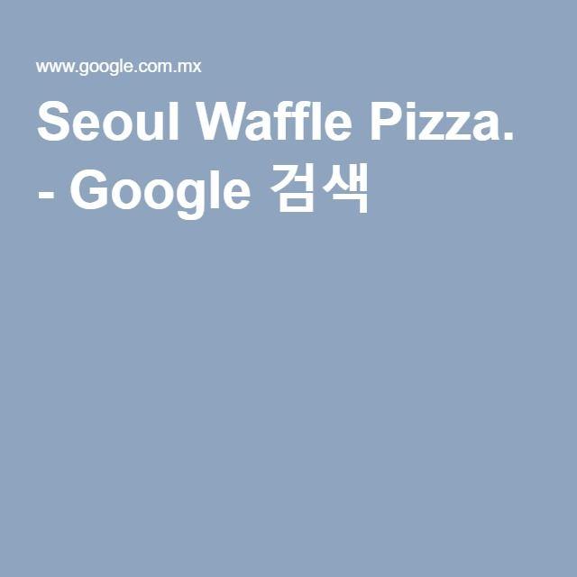 Seoul Waffle Pizza. - Google 검색