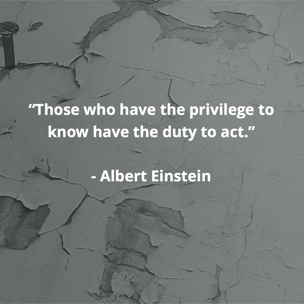 """""""Those who have the privilege to know have the duty to act.""""  - Albert Einstein"""