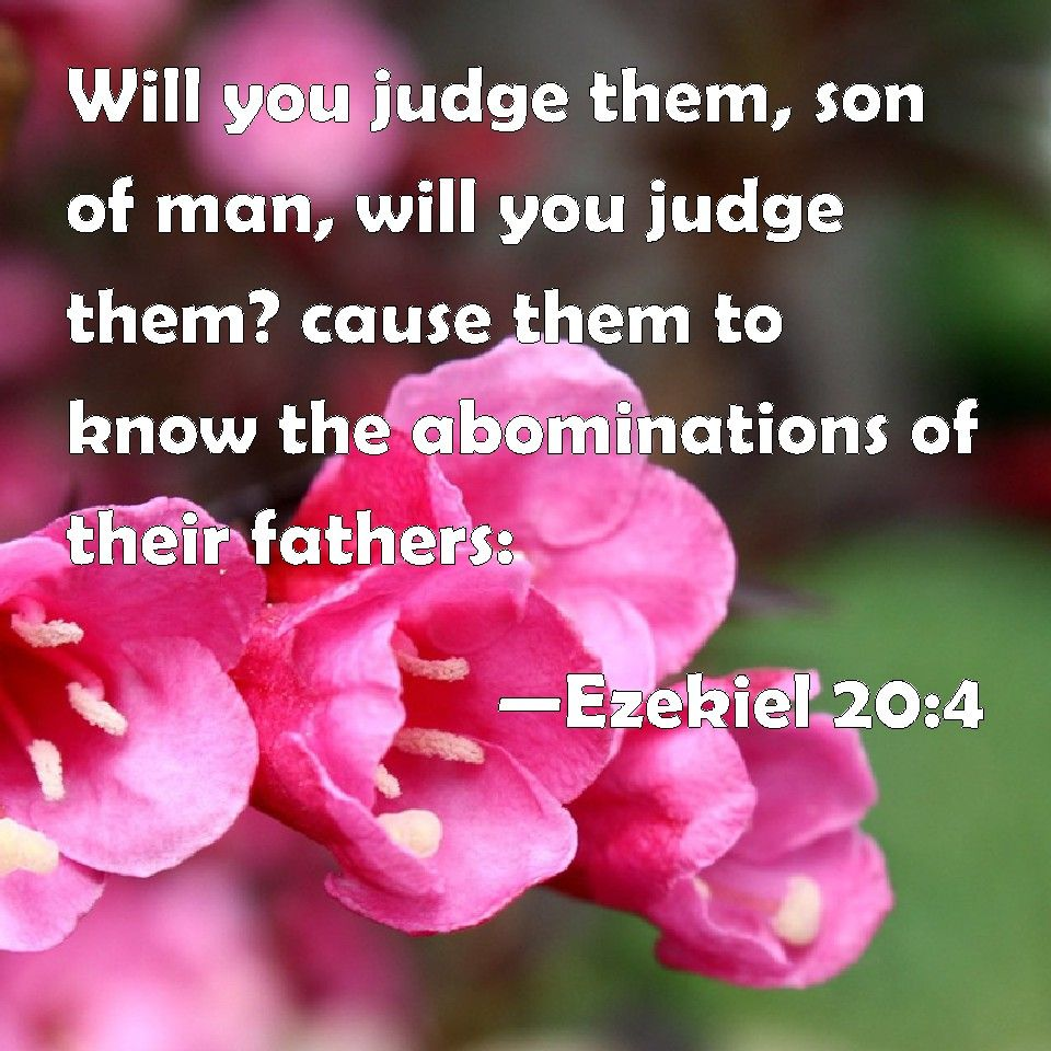 Ezekiel 20:4 Will you judge them, son of man, will you judge them? cause them to know the abominations of their fathers: