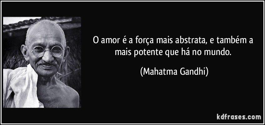O amor é a força mais abstrata, e também a mais potente que há no mundo. (Mahatma Gandhi)