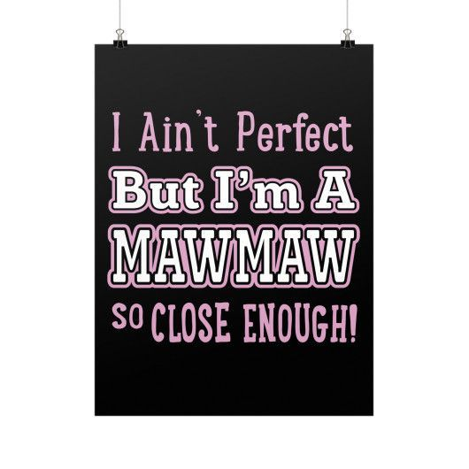 """I Ain't Perfect But I'm a MawMaw So Close Enough!"" Fine Art Poster"