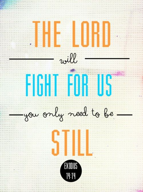 The Lord will fight for us, you only need to be still.