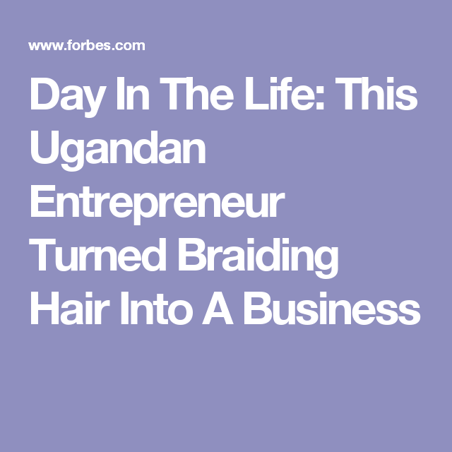 Day In The Life: This Ugandan Entrepreneur Turned Braiding Hair Into A Business
