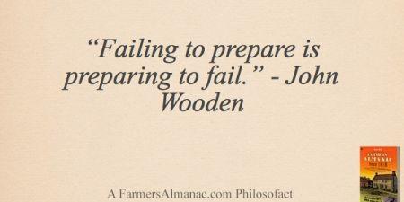 """""""Failing to prepare is preparing to fail."""" - John Wooden - A Farmers' Almanac Philosofact"""