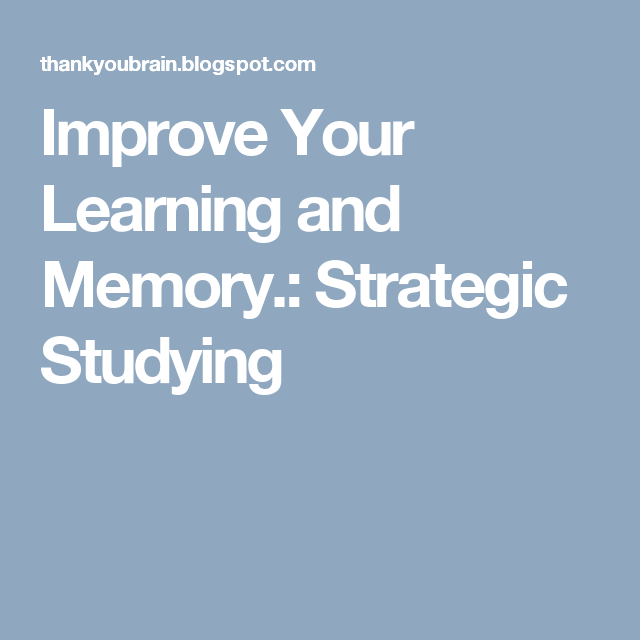 Improve Your Learning and Memory.: Strategic Studying