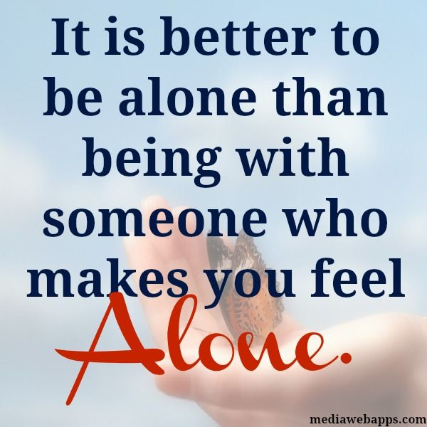 It Is Better To Be Alone Than Being With Someone Who Makes You Feel Alone Words Better Alone Inspirational Quotes