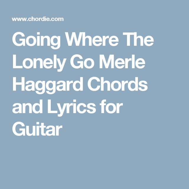 Going Where The Lonely Go Merle Haggard Chords And Lyrics For Guitar