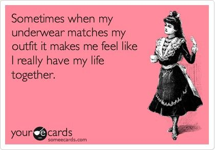 So true...but since I became a mom 6 years ago, I never have time to color coordinate my under garments with my outfits.