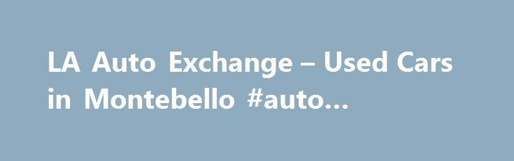 La Auto Exchange Used Cars In Montebello Insurance Http