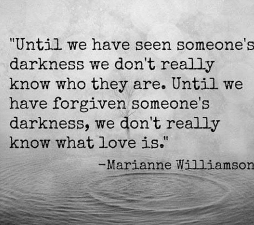 Marianne Williamson Love Quotes Until We Have Forgiven Someone's Darkness We Don't Really Know