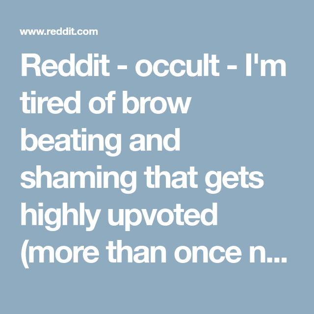 Reddit - occult - I'm tired of brow beating and shaming that