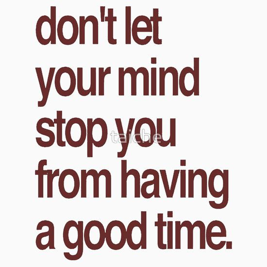 Don't Let Your Mind Stop You From Having a Good Time