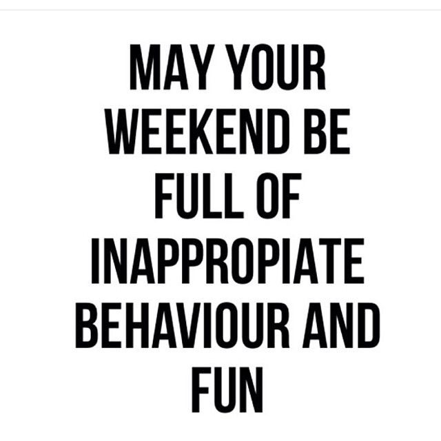May your weekend be full of inappropriate behavior and fun ...