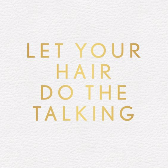 Like the quote says, let your hair do the talking ladies ...