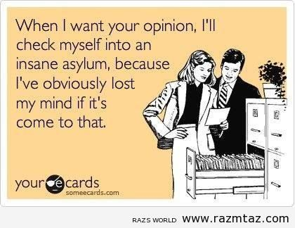WHEN I WANT YOUR OPINION ..I'LL .... - http://www.razmtaz.com/when-i-want-your-opinion-ill/
