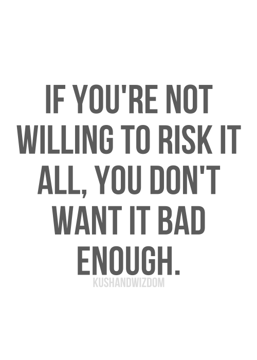If you're not willing to risk it all, you don't want it bad enough... motivational quote