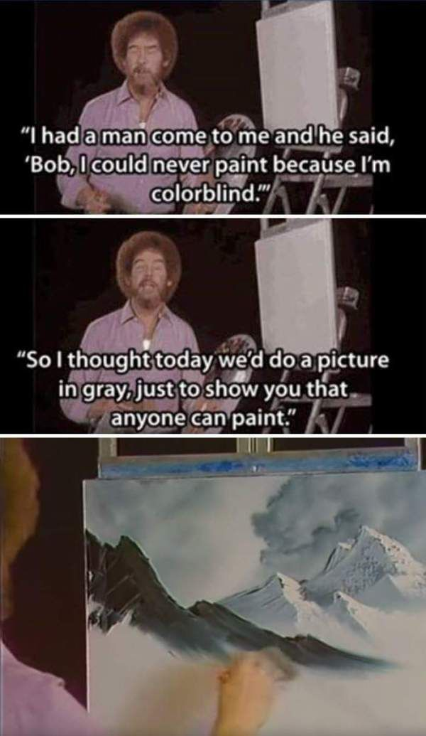 I Had A Man Come To Me And He Said Bob I Could Never Paint Because I M Colorblind Funny Meme Bob Ross Quotes Bob Ross Paintings Bob Ross
