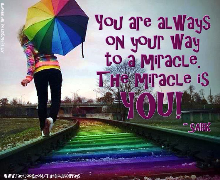 You are always on your way to a miracle. The miracle is