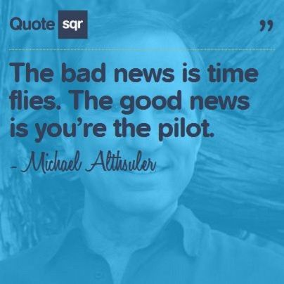 The bad news is time flies. The good news is you're the pilot. - Michael Althsuler #quotesqr #quotes #lifequotes