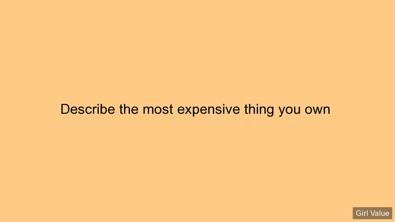 Describe the most expensive thing you own