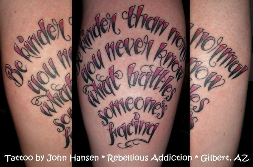 """My saying I live by which was my graduation present to myself  """"Be kinder then normal you never know what battles someone's facing"""" Done by John Hansen."""